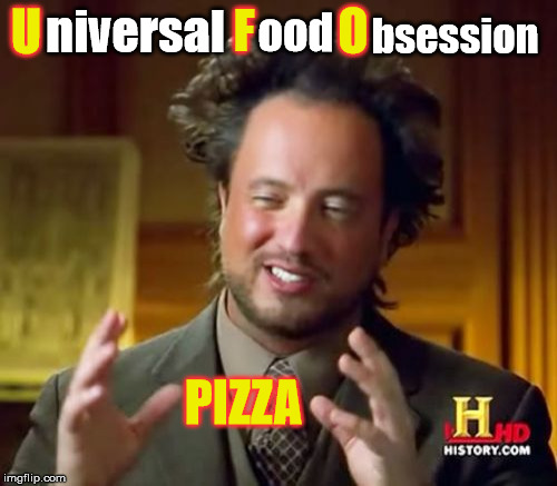 Pizza Pizza! | U F O niversal ood bsession PIZZA | image tagged in memes,ancient aliens,pizza | made w/ Imgflip meme maker