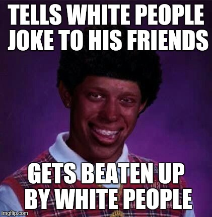 black bad Luck Brian  | TELLS WHITE PEOPLE JOKE TO HIS FRIENDS GETS BEATEN UP BY WHITE PEOPLE | image tagged in black bad luck brian | made w/ Imgflip meme maker
