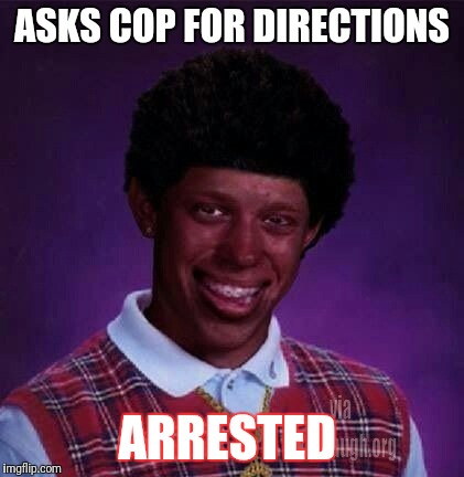 black bad Luck Brian  | ASKS COP FOR DIRECTIONS ARRESTED | image tagged in black bad luck brian | made w/ Imgflip meme maker