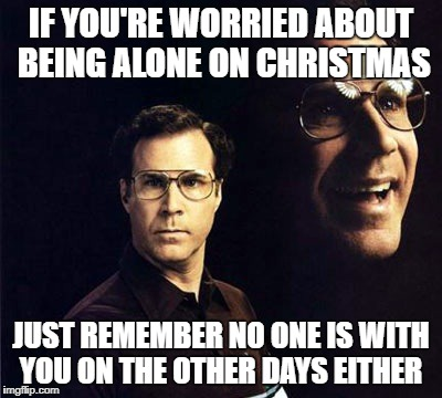 Will Ferrell Meme | IF YOU'RE WORRIED ABOUT BEING ALONE ON CHRISTMAS JUST REMEMBER NO ONE IS WITH YOU ON THE OTHER DAYS EITHER | image tagged in memes,will ferrell,christmas | made w/ Imgflip meme maker