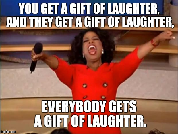 Oprah You Get A Meme | YOU GET A GIFT OF LAUGHTER, AND THEY GET A GIFT OF LAUGHTER, EVERYBODY GETS A GIFT OF LAUGHTER. | image tagged in memes,oprah you get a | made w/ Imgflip meme maker