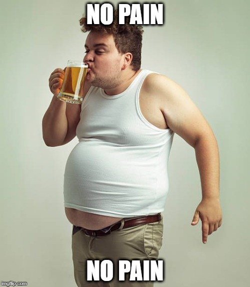 NO PAIN NO PAIN | image tagged in fat guy drinking | made w/ Imgflip meme maker