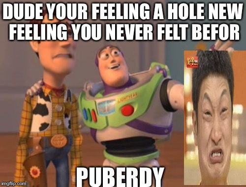 X, X Everywhere Meme | DUDE YOUR FEELING A HOLE NEW FEELING YOU NEVER FELT BEFOR PUBERDY | image tagged in memes,x,x everywhere,x x everywhere | made w/ Imgflip meme maker