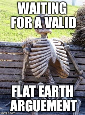 Waiting Skeleton Meme | WAITING FOR A VALID FLAT EARTH ARGUEMENT | image tagged in memes,waiting skeleton | made w/ Imgflip meme maker