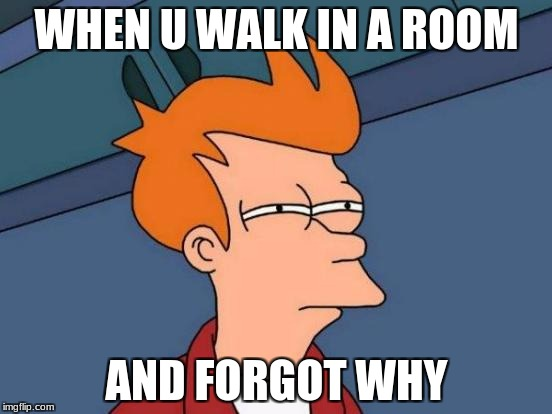 Futurama Fry Meme | WHEN U WALK IN A ROOM AND FORGOT WHY | image tagged in memes,futurama fry | made w/ Imgflip meme maker
