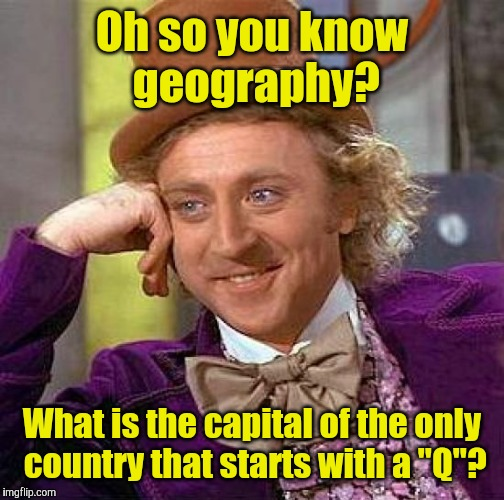 "Creepy Condescending Wonka Meme | Oh so you know geography? What is the capital of the only country that starts with a ""Q""? 