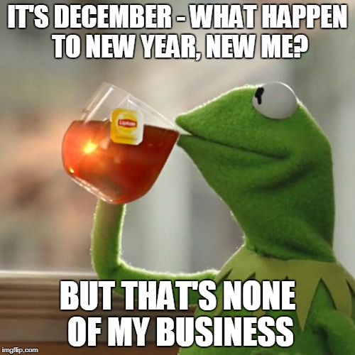 But Thats None Of My Business Meme | IT'S DECEMBER - WHAT HAPPEN TO NEW YEAR, NEW ME? BUT THAT'S NONE OF MY BUSINESS | image tagged in memes,but thats none of my business,kermit the frog | made w/ Imgflip meme maker