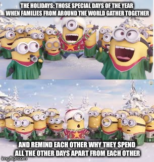 Happy holidays  | THE HOLIDAYS: THOSE SPECIAL DAYS OF THE YEAR WHEN FAMILIES FROM AROUND THE WORLD GATHER TOGETHER AND REMIND EACH OTHER WHY THEY SPEND ALL TH | image tagged in holidays,minions,funny,memes | made w/ Imgflip meme maker