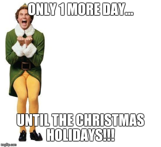 Buddy The Elf | ONLY 1 MORE DAY... UNTIL THE CHRISTMAS HOLIDAYS!!! | image tagged in buddy the elf | made w/ Imgflip meme maker