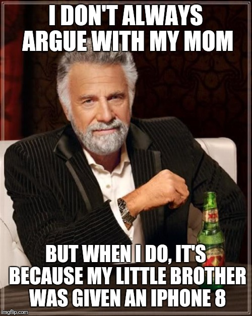 The Most Interesting Man In The World Meme | I DON'T ALWAYS ARGUE WITH MY MOM BUT WHEN I DO, IT'S BECAUSE MY LITTLE BROTHER WAS GIVEN AN IPHONE 8 | image tagged in memes,the most interesting man in the world | made w/ Imgflip meme maker
