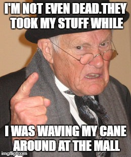 Back In My Day Meme | I'M NOT EVEN DEAD.THEY TOOK MY STUFF WHILE I WAS WAVING MY CANE AROUND AT THE MALL | image tagged in memes,back in my day | made w/ Imgflip meme maker