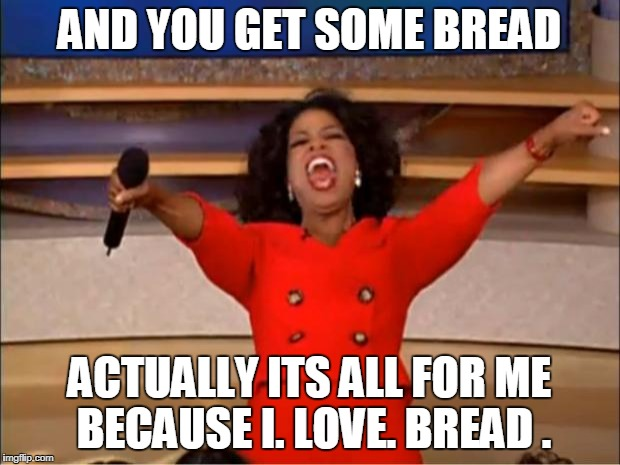 Oprah You Get A Meme | AND YOU GET SOME BREAD ACTUALLY ITS ALL FOR ME BECAUSE I. LOVE. BREAD . | image tagged in memes,oprah you get a | made w/ Imgflip meme maker