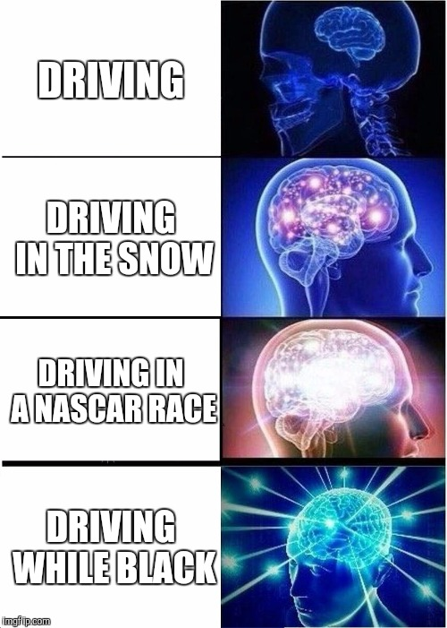Expanding Brain Meme | DRIVING DRIVING IN THE SNOW DRIVING IN A NASCAR RACE DRIVING WHILE BLACK | image tagged in memes,expanding brain | made w/ Imgflip meme maker