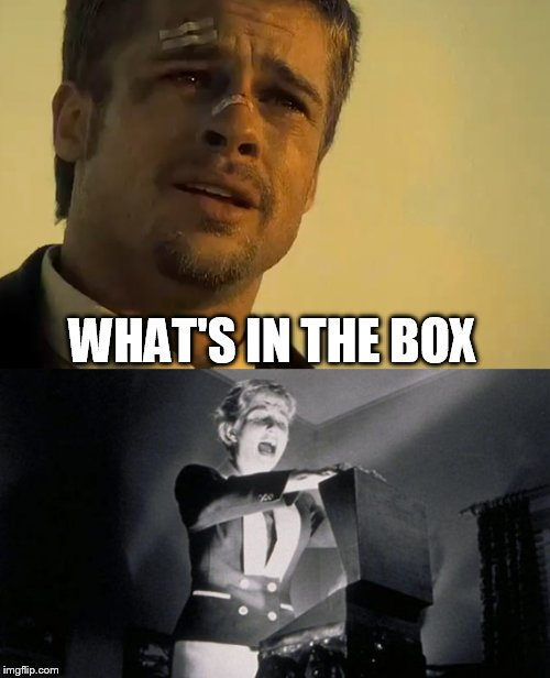 What's in the box? | WHAT'S IN THE BOX | image tagged in what's in the box,seven deadly sins,brad pitt,movie quotes,kiss me deadly,nuclear bomb | made w/ Imgflip meme maker