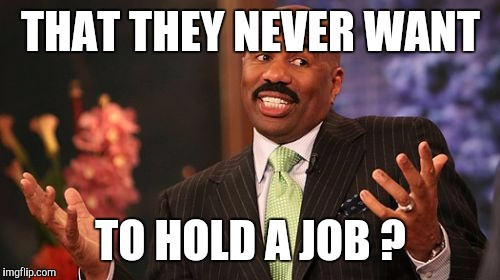 Steve Harvey Meme | THAT THEY NEVER WANT TO HOLD A JOB ? | image tagged in memes,steve harvey | made w/ Imgflip meme maker