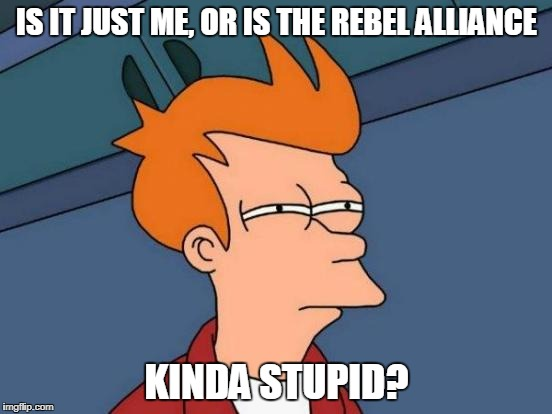 Saw The Last Jedi today. What were they thinking? | IS IT JUST ME, OR IS THE REBEL ALLIANCE KINDA STUPID? | image tagged in memes,futurama fry,the last jedi,star wars rebels,funny | made w/ Imgflip meme maker