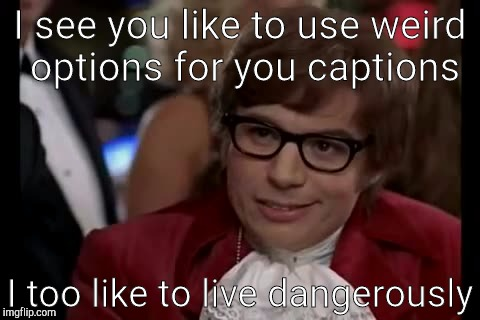 Who does this person think he is? | I see you like to use weird options for you captions I too like to live dangerously | image tagged in memes,i too like to live dangerously | made w/ Imgflip meme maker