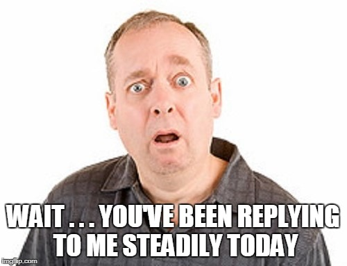 WAIT . . . YOU'VE BEEN REPLYING TO ME STEADILY TODAY | made w/ Imgflip meme maker
