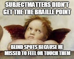 SUBJECTMATTERS DIDN'T GET THE THE BRAILLE POINT BLIND SPOTS BECAUSE HE MISSED TO FEEL OR TOUCH THEM | made w/ Imgflip meme maker