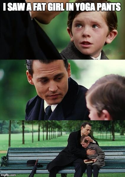 Finding Neverland Meme | I SAW A FAT GIRL IN YOGA PANTS | image tagged in memes,finding neverland | made w/ Imgflip meme maker
