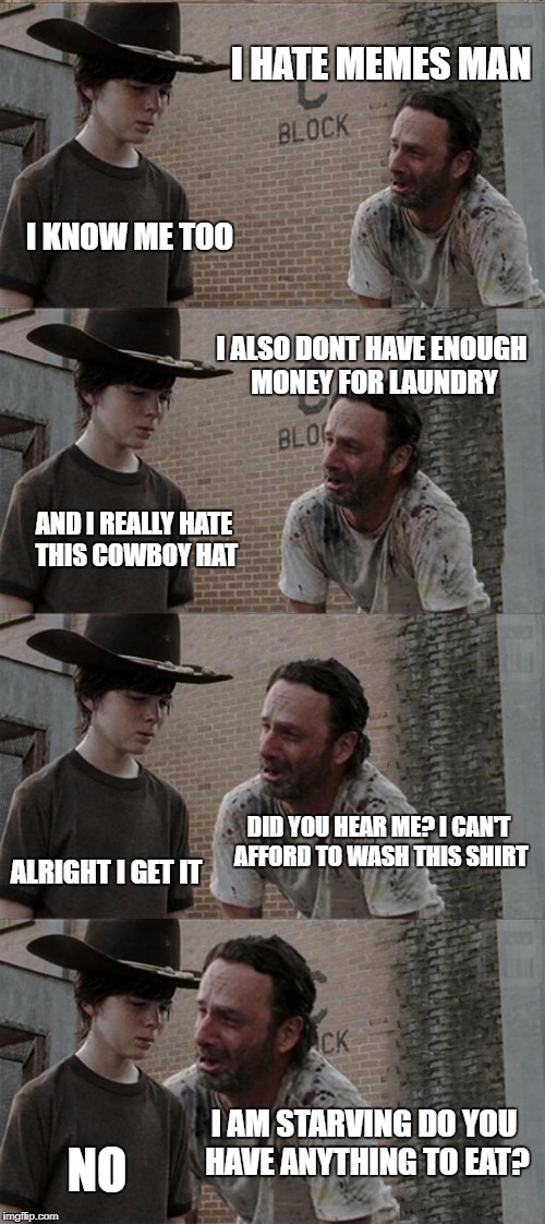 Rick and Carl Long Meme | I HATE MEMES MAN I KNOW ME TOO I ALSO DONT HAVE ENOUGH MONEY FOR LAUNDRY AND I REALLY HATE THIS COWBOY HAT DID YOU HEAR ME? I CAN'T AFFORD T | image tagged in memes,rick and carl long | made w/ Imgflip meme maker