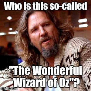 "Who is he!?  | Who is this so-called ""The Wonderful Wizard of Oz""? 
