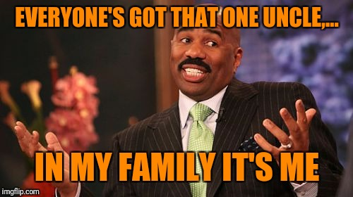 Steve Harvey Meme | EVERYONE'S GOT THAT ONE UNCLE,... IN MY FAMILY IT'S ME | image tagged in memes,steve harvey | made w/ Imgflip meme maker