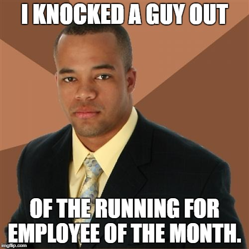 Successful Perfect Attendance  | I KNOCKED A GUY OUT OF THE RUNNING FOR EMPLOYEE OF THE MONTH. | image tagged in memes,successful black man | made w/ Imgflip meme maker