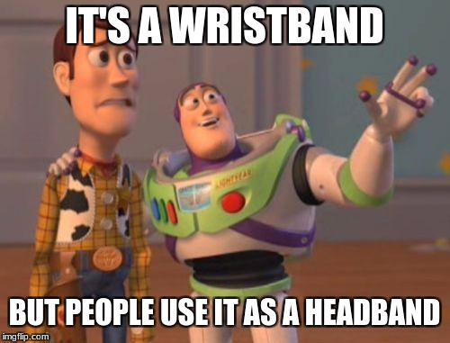 X, X Everywhere Meme | IT'S A WRISTBAND BUT PEOPLE USE IT AS A HEADBAND | image tagged in memes,x x everywhere | made w/ Imgflip meme maker