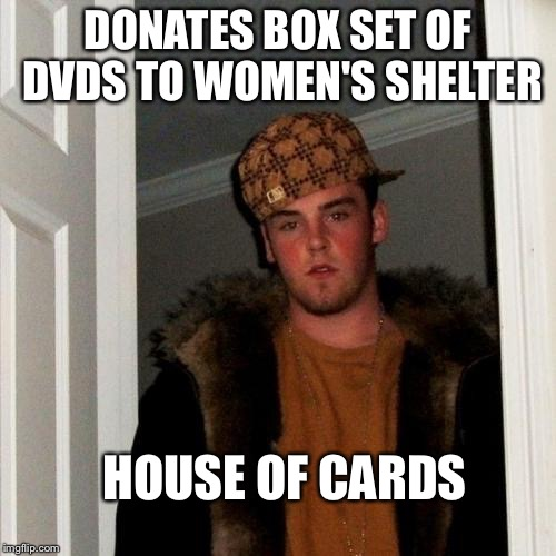 Too soon? | DONATES BOX SET OF DVDS TO WOMEN'S SHELTER HOUSE OF CARDS | image tagged in scumbag steve,memes,dank memes | made w/ Imgflip meme maker