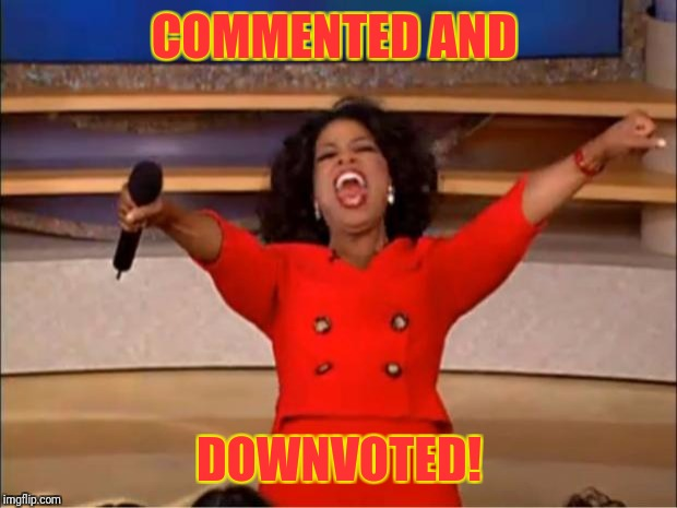 Oprah You Get A Meme | COMMENTED AND DOWNVOTED! | image tagged in memes,oprah you get a | made w/ Imgflip meme maker