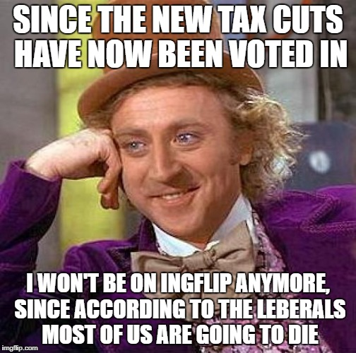 Creepy Condescending Wonka Meme | SINCE THE NEW TAX CUTS HAVE NOW BEEN VOTED IN I WON'T BE ON INGFLIP ANYMORE, SINCE ACCORDING TO THE LEBERALS MOST OF US ARE GOING TO DIE | image tagged in memes,creepy condescending wonka | made w/ Imgflip meme maker