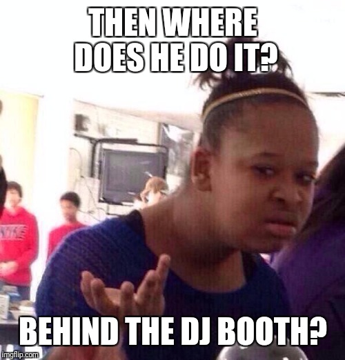 Black Girl Wat Meme | THEN WHERE DOES HE DO IT? BEHIND THE DJ BOOTH? | image tagged in memes,black girl wat | made w/ Imgflip meme maker