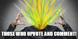 THOSE WHO UPVOTE AND COMMENT! | made w/ Imgflip meme maker