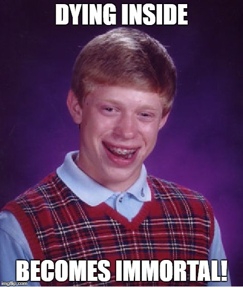 Bad Luck Brian Meme | DYING INSIDE BECOMES IMMORTAL! | image tagged in memes,bad luck brian | made w/ Imgflip meme maker