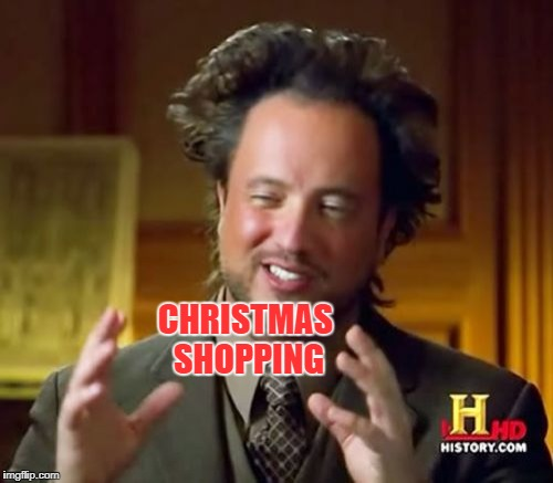 Ancient Aliens Meme | CHRISTMAS SHOPPING | image tagged in memes,ancient aliens | made w/ Imgflip meme maker