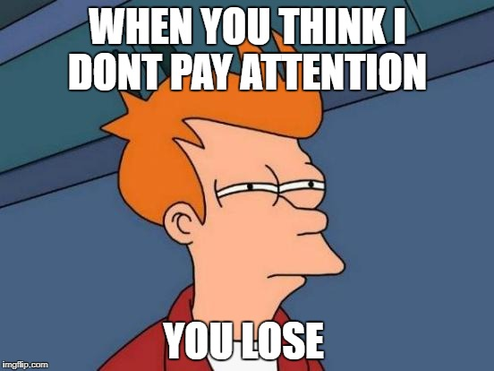 Futurama Fry Meme | WHEN YOU THINK I DONT PAY ATTENTION YOU LOSE | image tagged in memes,futurama fry | made w/ Imgflip meme maker