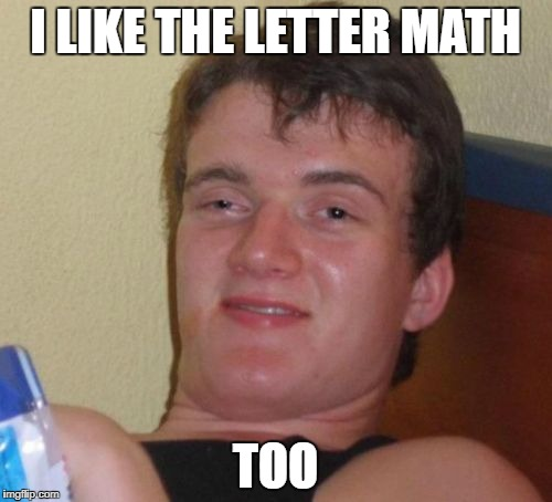 10 Guy Meme | I LIKE THE LETTER MATH TOO | image tagged in memes,10 guy | made w/ Imgflip meme maker