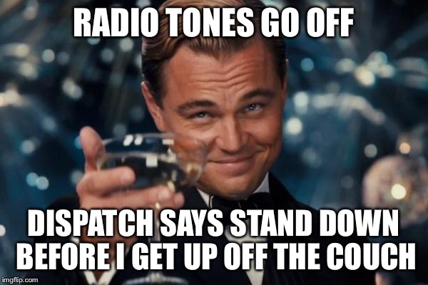 Leonardo Dicaprio Cheers Meme | RADIO TONES GO OFF DISPATCH SAYS STAND DOWN BEFORE I GET UP OFF THE COUCH | image tagged in memes,leonardo dicaprio cheers | made w/ Imgflip meme maker