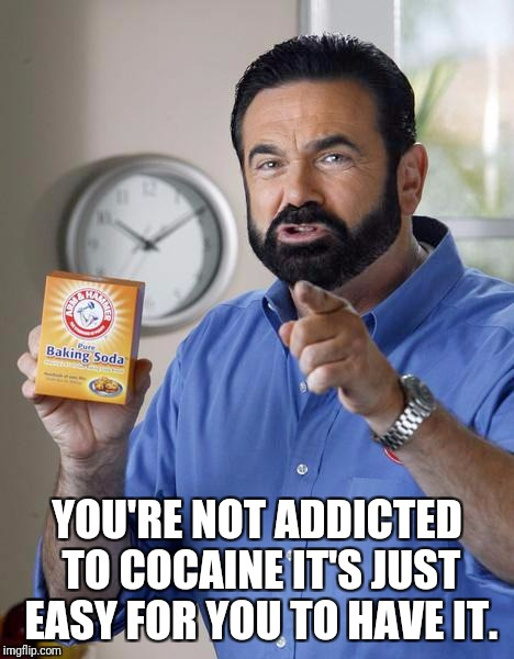 Billy Mays | YOU'RE NOT ADDICTED TO COCAINE IT'S JUST EASY FOR YOU TO HAVE IT. | image tagged in billy mays | made w/ Imgflip meme maker