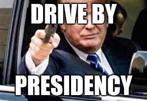 trump gun | DRIVE BY PRESIDENCY | image tagged in trump gun | made w/ Imgflip meme maker