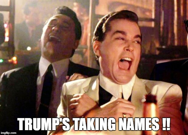 Goodfellas Laugh | TRUMP'S TAKING NAMES !! | image tagged in goodfellas laugh | made w/ Imgflip meme maker