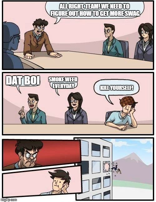 Boardroom Meeting Suggestion Meme | ALL RIGHT, TEAM! WE NEED TO FIGURE OUT HOW TO GET MORE SWAG DAT BOI SMOKE WEED EVERYDAY KILL YOURSELF! | image tagged in memes,boardroom meeting suggestion,scumbag | made w/ Imgflip meme maker