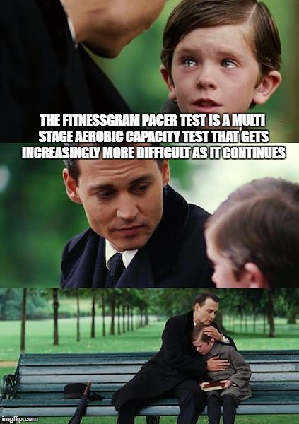 Finding Neverland Meme | THE FITNESSGRAM PACER TEST IS A MULTI STAGE AEROBIC CAPACITY TEST THAT GETS INCREASINGLY MORE DIFFICULT AS IT CONTINUES | image tagged in memes,finding neverland | made w/ Imgflip meme maker