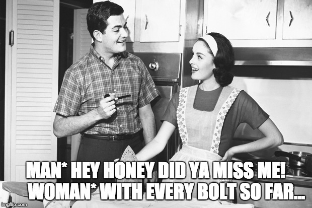 MAN* HEY HONEY DID YA MISS ME!      WOMAN* WITH EVERY BOLT SO FAR... | image tagged in vintage husband and wife | made w/ Imgflip meme maker