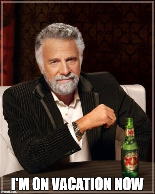 The Most Interesting Man In The World Meme | I'M ON VACATION NOW | image tagged in memes,the most interesting man in the world | made w/ Imgflip meme maker
