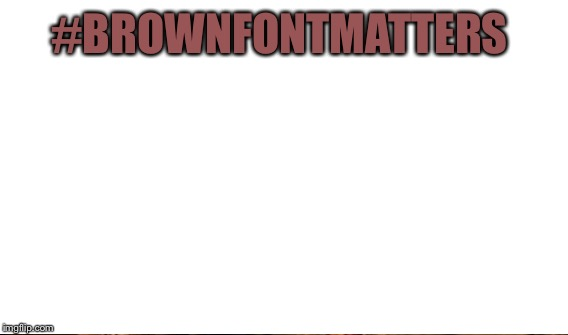 #BROWNFONTMATTERS | made w/ Imgflip meme maker
