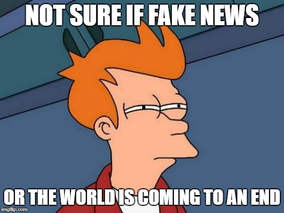 Futurama Fry Meme | NOT SURE IF FAKE NEWS OR THE WORLD IS COMING TO AN END | image tagged in memes,futurama fry | made w/ Imgflip meme maker