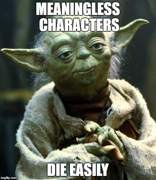 Star Wars Yoda Meme | MEANINGLESS CHARACTERS DIE EASILY | image tagged in memes,star wars yoda | made w/ Imgflip meme maker