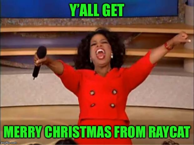Oprah You Get A Meme | Y'ALL GET MERRY CHRISTMAS FROM RAYCAT | image tagged in memes,oprah you get a | made w/ Imgflip meme maker
